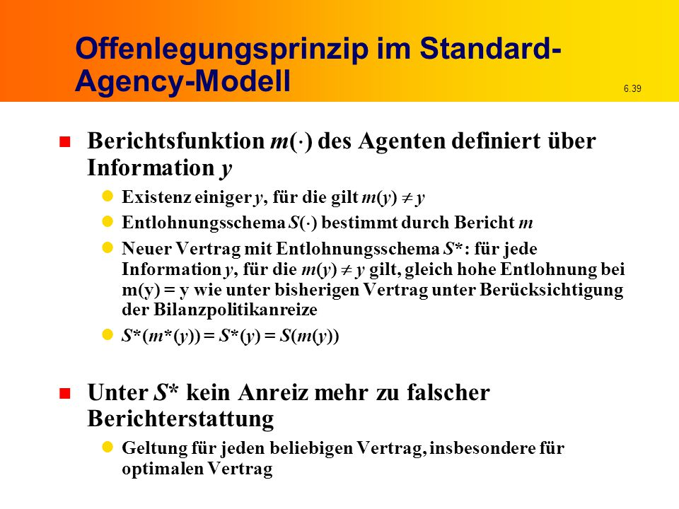 6.39 Offenlegungsprinzip im Standard- Agency-Modell n Berichtsfunktion m(  ) des Agenten definiert über Information y Existenz einiger y, für die gilt m(y)  y Entlohnungsschema S(  ) bestimmt durch Bericht m Neuer Vertrag mit Entlohnungsschema S*: für jede Information y, für die m(y)  y gilt, gleich hohe Entlohnung bei m(y) = y wie unter bisherigen Vertrag unter Berücksichtigung der Bilanzpolitikanreize S*(m*(y)) = S*(y) = S(m(y)) n Unter S* kein Anreiz mehr zu falscher Berichterstattung Geltung für jeden beliebigen Vertrag, insbesondere für optimalen Vertrag