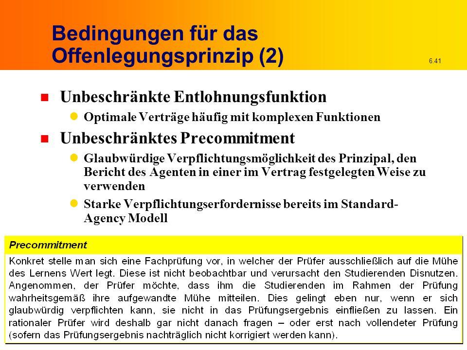 6.41 Bedingungen für das Offenlegungsprinzip (2) n Unbeschränkte Entlohnungsfunktion Optimale Verträge häufig mit komplexen Funktionen n Unbeschränkte