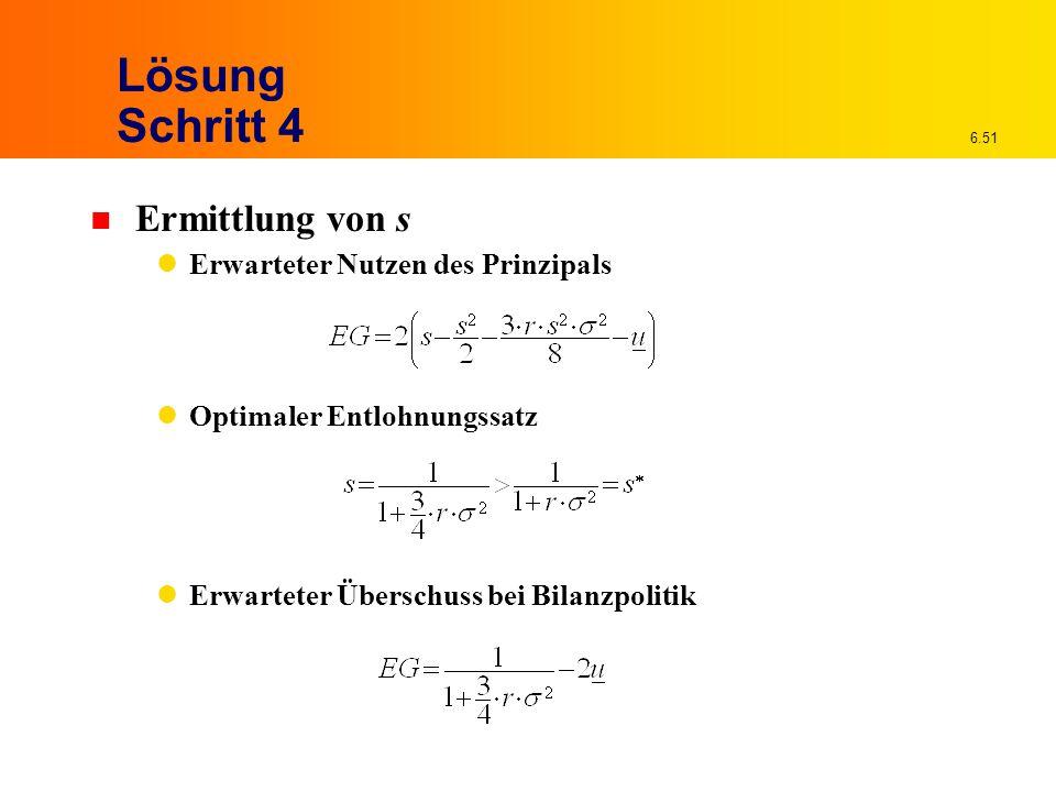 6.51 Lösung Schritt 4 n Ermittlung von s Erwarteter Nutzen des Prinzipals Optimaler Entlohnungssatz Erwarteter Überschuss bei Bilanzpolitik