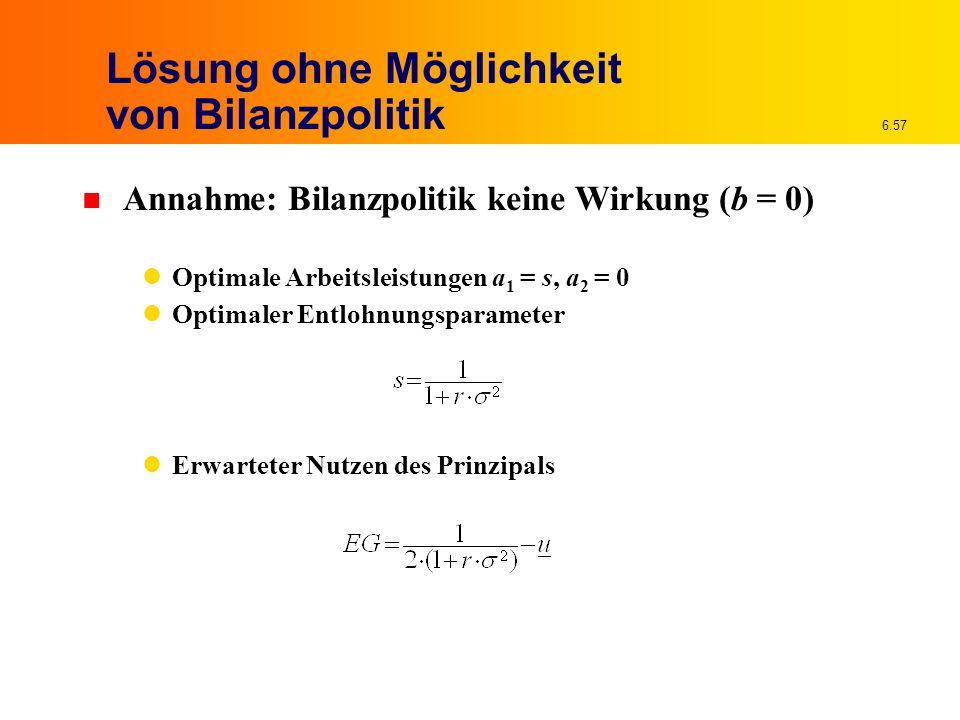 6.57 Lösung ohne Möglichkeit von Bilanzpolitik n Annahme: Bilanzpolitik keine Wirkung (b = 0) Optimale Arbeitsleistungen a 1 = s, a 2 = 0 Optimaler Entlohnungsparameter Erwarteter Nutzen des Prinzipals