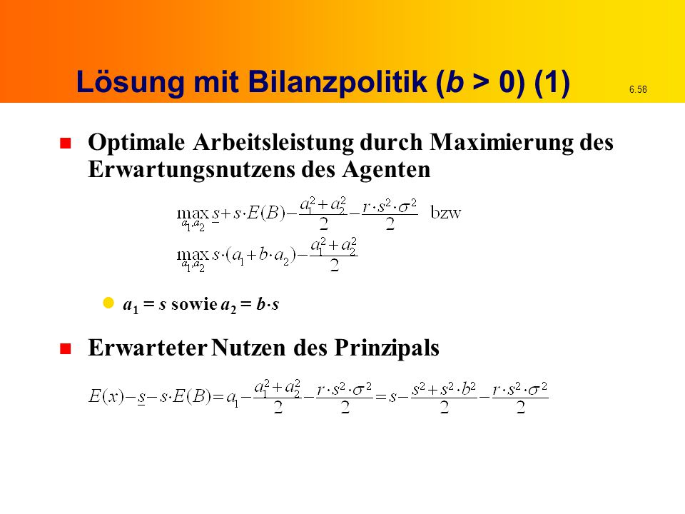 6.58 Lösung mit Bilanzpolitik (b > 0) (1) n Optimale Arbeitsleistung durch Maximierung des Erwartungsnutzens des Agenten a 1 = s sowie a 2 = b  s n E