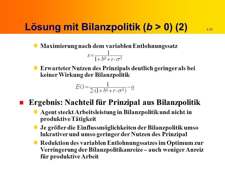 6.59 Lösung mit Bilanzpolitik (b > 0) (2) Maximierung nach dem variablen Entlohnungssatz Erwarteter Nutzen des Prinzipals deutlich geringer als bei ke