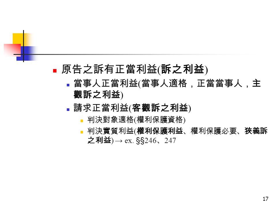 17 原告之訴有正當利益 ( 訴之利益 ) 當事人正當利益 ( 當事人適格,正當當事人,主 觀訴之利益 ) 請求正當利益 ( 客觀訴之利益 ) 判決對象適格 ( 權利保護資格 ) 判決實質利益 ( 權利保護利益、權利保護必要、狹義訴 之利益 ) → ex. §§ 246 、 247