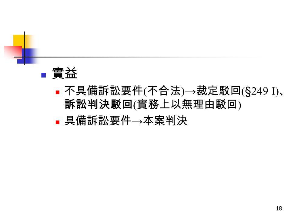 18 實益 不具備訴訟要件 ( 不合法 ) → 裁定駁回 ( § 249 I) 、 訴訟判決駁回 ( 實務上以無理由駁回 ) 具備訴訟要件 → 本案判決