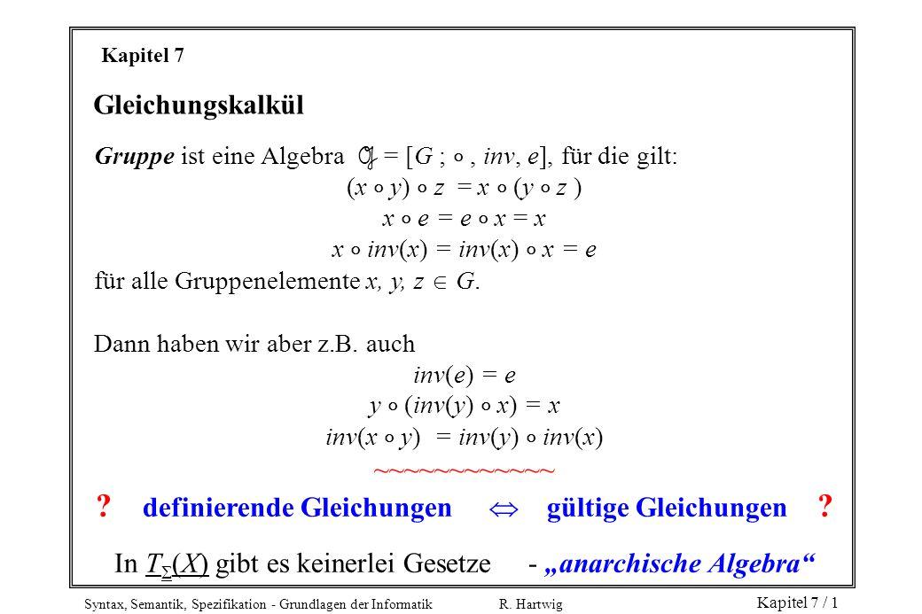 Syntax, Semantik, Spezifikation - Grundlagen der Informatik R. Hartwig Kapitel 7 / 1 Kapitel 7 Gleichungskalkül Gruppe ist eine Algebra G = [G ; , in