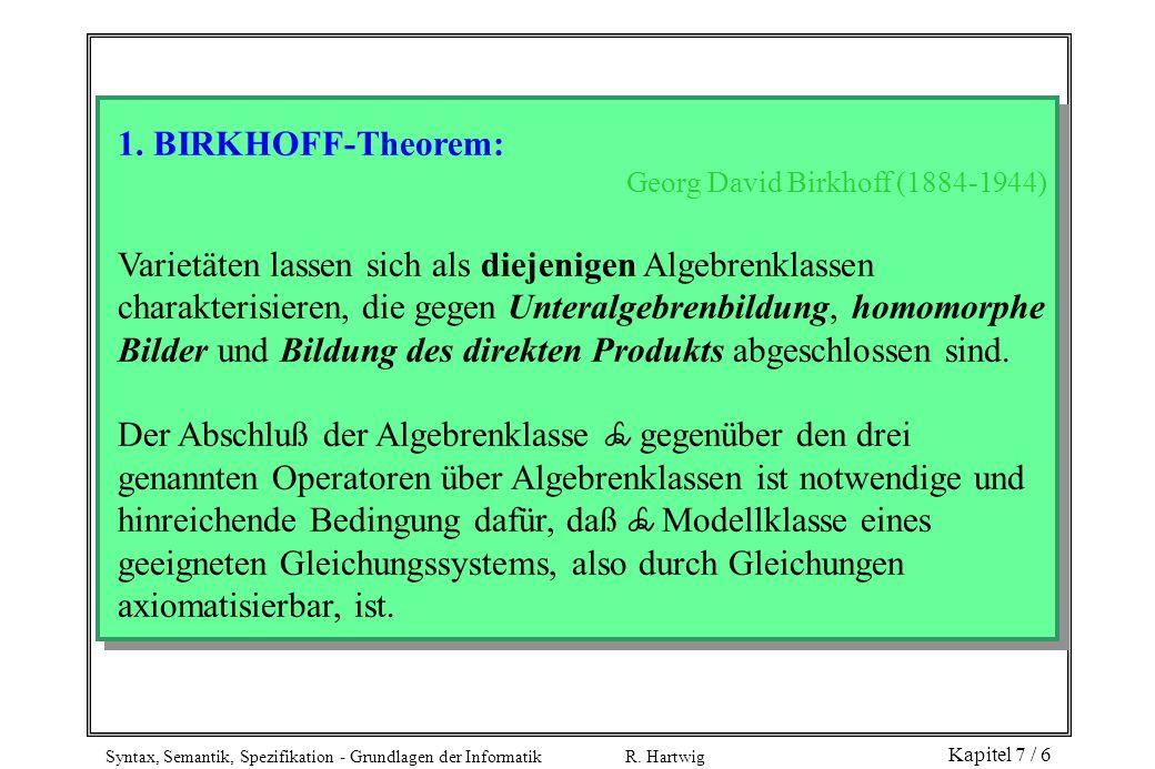Syntax, Semantik, Spezifikation - Grundlagen der Informatik R. Hartwig Kapitel 7 / 6 1. BIRKHOFF-Theorem: Georg David Birkhoff (1884-1944) Varietäten