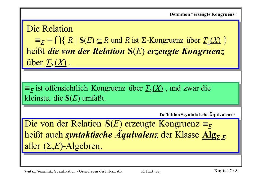 """Syntax, Semantik, Spezifikation - Grundlagen der Informatik R. Hartwig Kapitel 7 / 8 Definition """"erzeugte Kongruenz"""" Die Relation  E =  { R   S(E) """