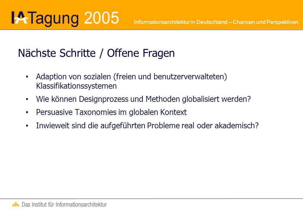 Informationsarchitektur in Deutschland – Chancen und Perspektiven Nächste Schritte / Offene Fragen Adaption von sozialen (freien und benutzerverwalteten) Klassifikationssystemen Wie können Designprozess und Methoden globalisiert werden.