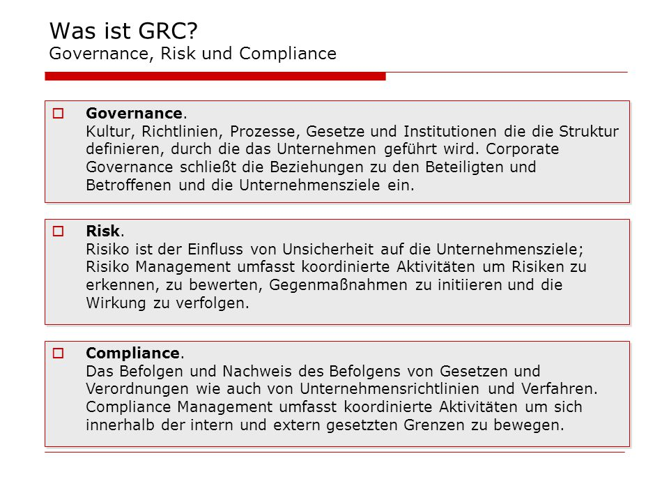 Was ist GRC? Governance, Risk und Compliance  Governance. Kultur, Richtlinien, Prozesse, Gesetze und Institutionen die die Struktur definieren, durch