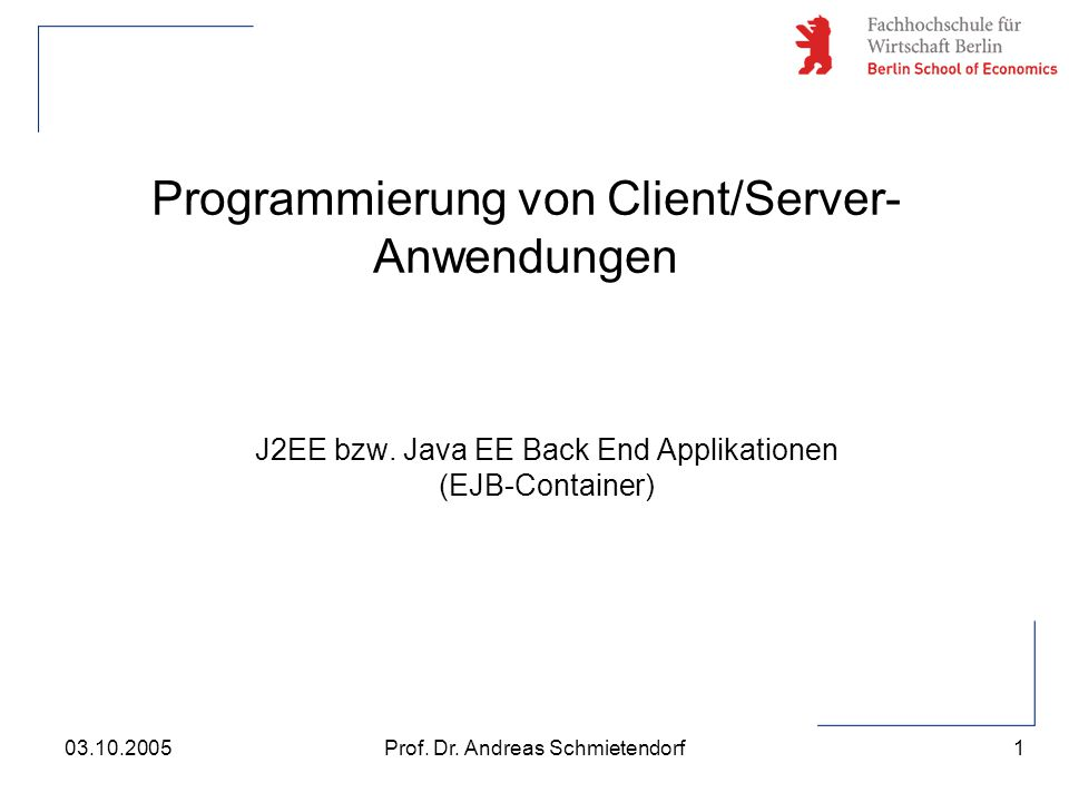 1 Prof. Dr. Andreas Schmietendorf03.10.2005 Programmierung von Client/Server- Anwendungen J2EE bzw. Java EE Back End Applikationen (EJB-Container)