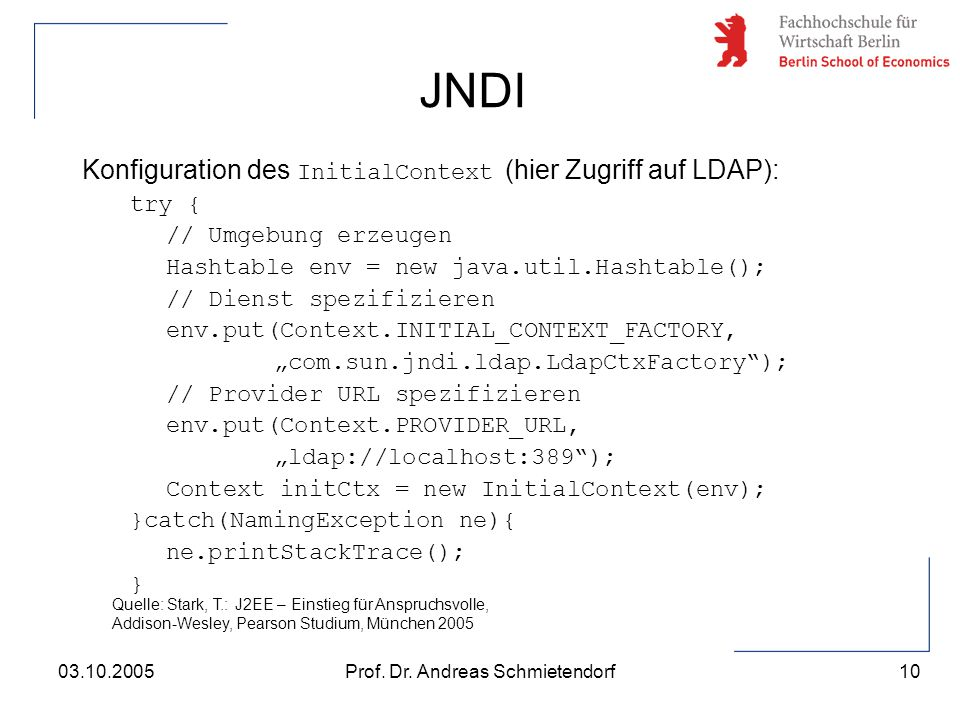 10 Prof. Dr. Andreas Schmietendorf03.10.2005 Konfiguration des InitialContext (hier Zugriff auf LDAP): try { // Umgebung erzeugen Hashtable env = new