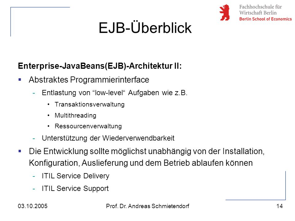 "14 Prof. Dr. Andreas Schmietendorf03.10.2005 Enterprise-JavaBeans(EJB)-Architektur II:  Abstraktes Programmierinterface -Entlastung von ""low-level"" A"
