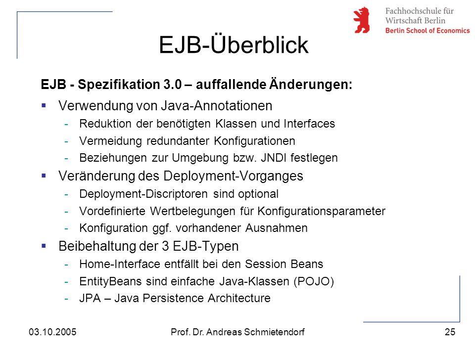 25 Prof. Dr. Andreas Schmietendorf03.10.2005 EJB - Spezifikation 3.0 – auffallende Änderungen:  Verwendung von Java-Annotationen -Reduktion der benöt