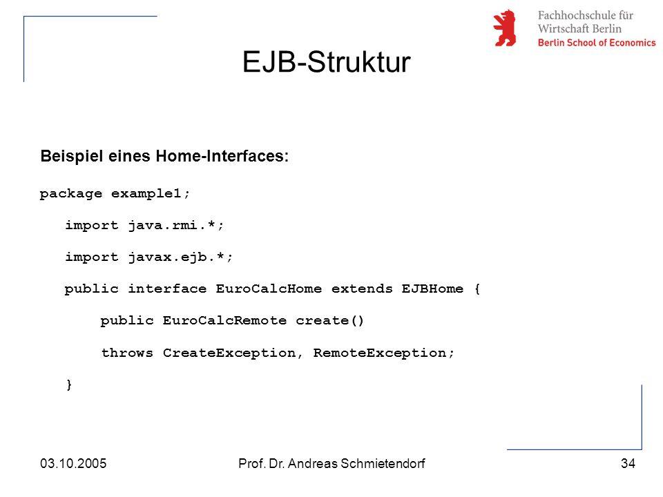 34 Prof. Dr. Andreas Schmietendorf03.10.2005 Beispiel eines Home-Interfaces: package example1; import java.rmi.*; import javax.ejb.*; public interface