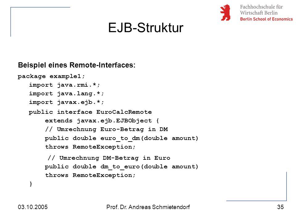 35 Prof. Dr. Andreas Schmietendorf03.10.2005 Beispiel eines Remote-Interfaces: package example1; import java.rmi.*; import java.lang.*; import javax.e
