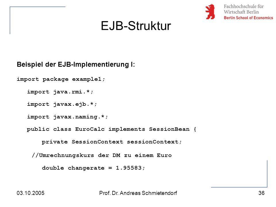 36 Prof. Dr. Andreas Schmietendorf03.10.2005 Beispiel der EJB-Implementierung I: import package example1; import java.rmi.*; import javax.ejb.*; impor