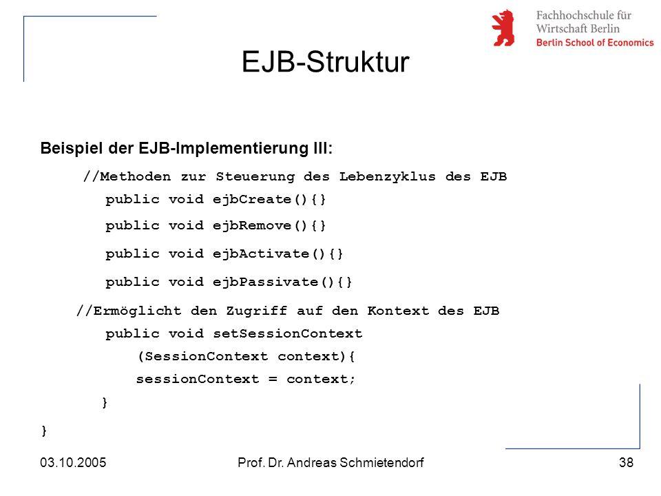 38 Prof. Dr. Andreas Schmietendorf03.10.2005 Beispiel der EJB-Implementierung III: //Methoden zur Steuerung des Lebenzyklus des EJB public void ejbCre