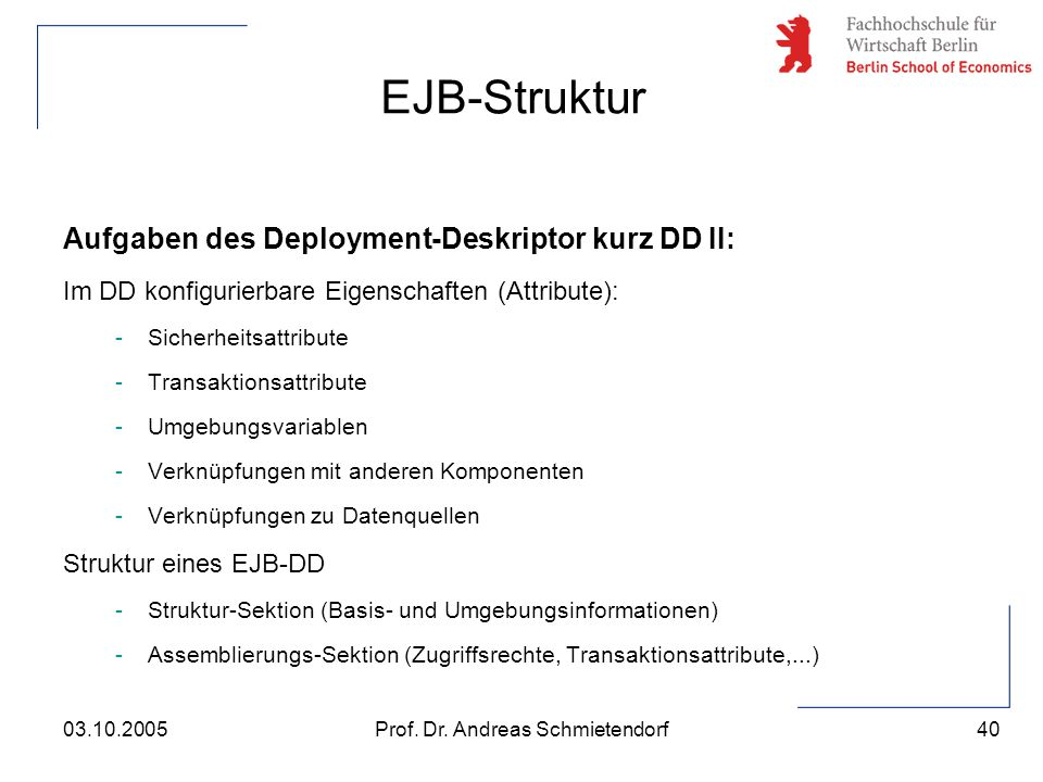 40 Prof. Dr. Andreas Schmietendorf03.10.2005 Aufgaben des Deployment-Deskriptor kurz DD II: Im DD konfigurierbare Eigenschaften (Attribute): -Sicherhe