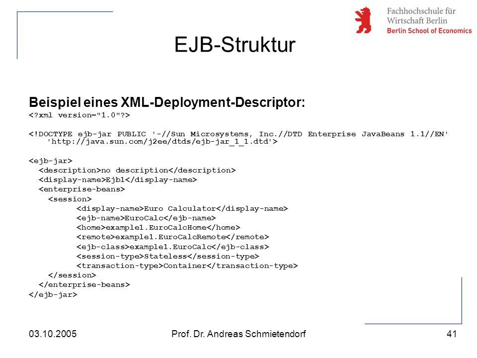 41 Prof. Dr. Andreas Schmietendorf03.10.2005 Beispiel eines XML-Deployment-Descriptor: no description Ejb1 Euro Calculator EuroCalc example1.EuroCalcH
