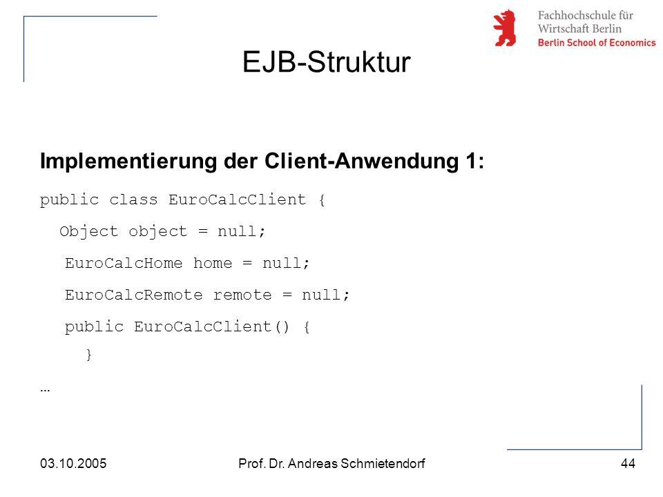 44 Prof. Dr. Andreas Schmietendorf03.10.2005 Implementierung der Client-Anwendung 1: public class EuroCalcClient { Object object = null; EuroCalcHome