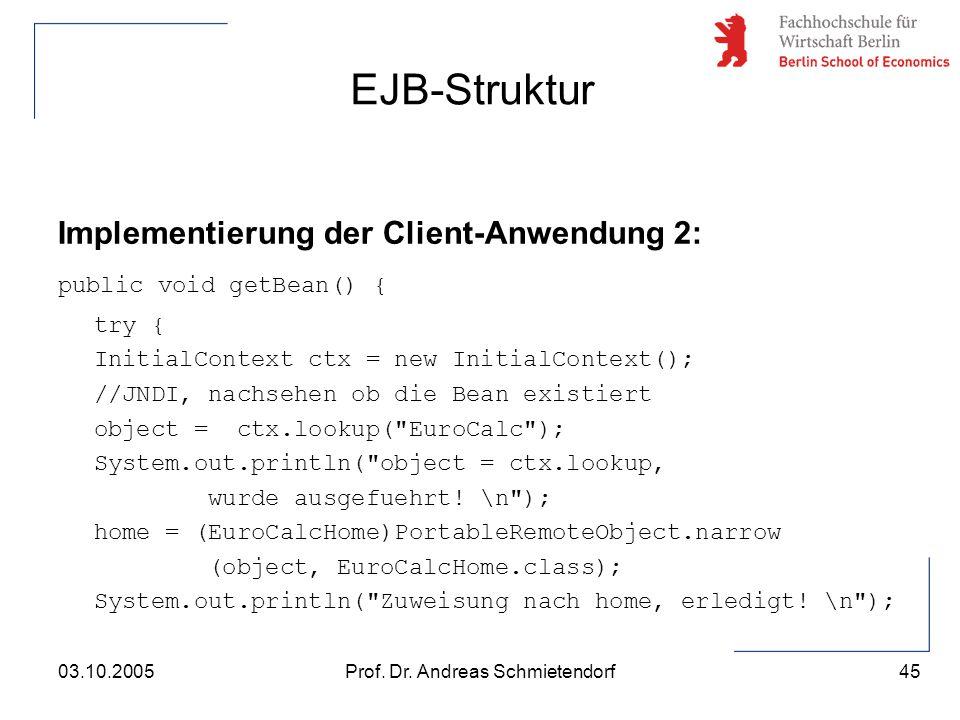 45 Prof. Dr. Andreas Schmietendorf03.10.2005 Implementierung der Client-Anwendung 2: public void getBean() { try { InitialContext ctx = new InitialCon