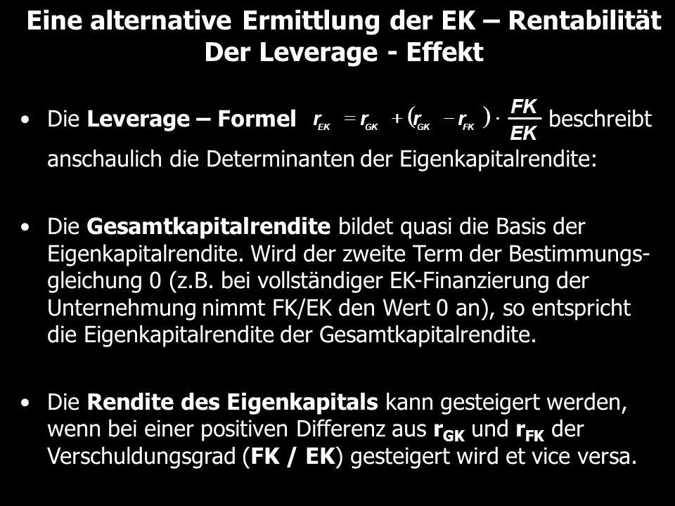 Eine alternative Ermittlung der EK – Rentabilität Der Leverage - Effekt Die Leverage – Formel beschreibt anschaulich die Determinanten der Eigenkapitalrendite: Die Gesamtkapitalrendite bildet quasi die Basis der Eigenkapitalrendite.