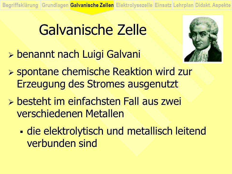 BegriffsklärungElektrolysezelleGalvanische ZellenEinsatzLehrplanDidakt. Aspekte Grundlagen Galvanische Zelle  benannt nach Luigi Galvani  spontane c