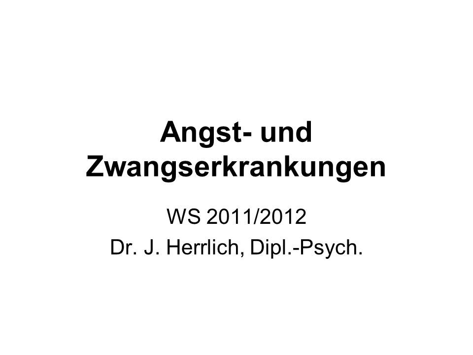 Angst- und Zwangserkrankungen WS 2011/2012 Dr. J. Herrlich, Dipl.-Psych.
