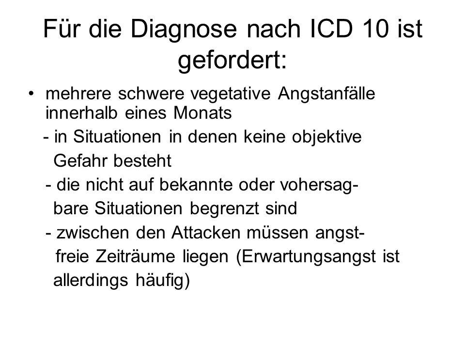 Für die Diagnose nach ICD 10 ist gefordert: mehrere schwere vegetative Angstanfälle innerhalb eines Monats - in Situationen in denen keine objektive G