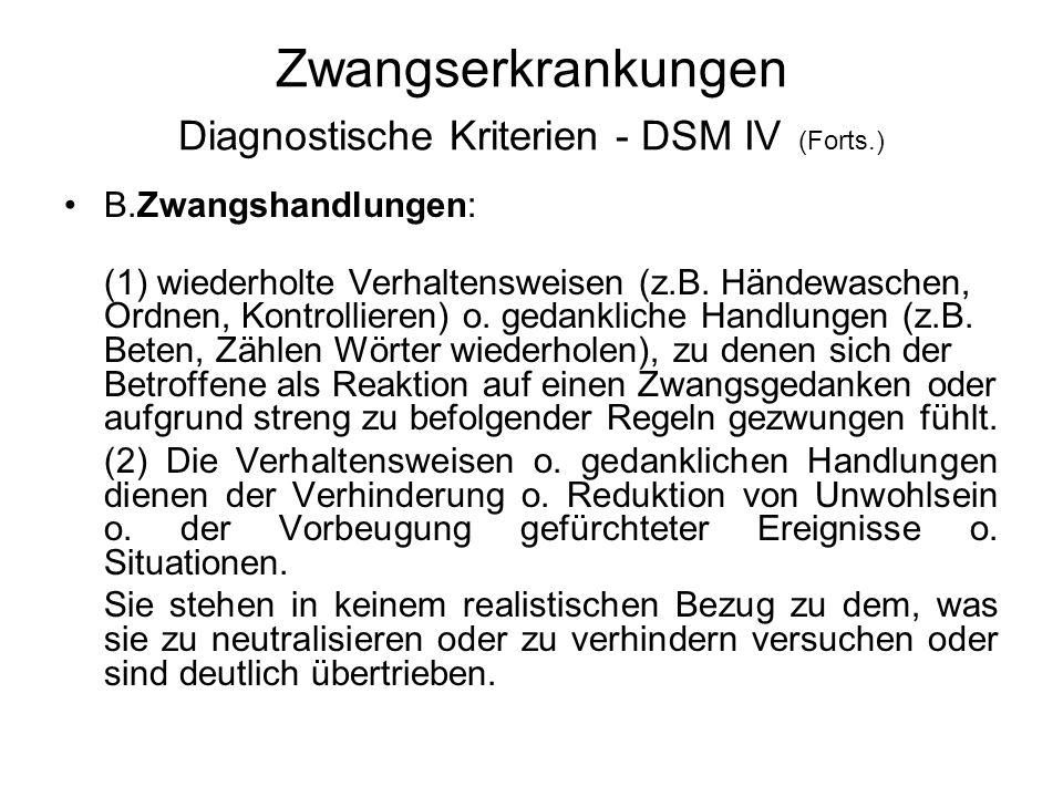 Zwangserkrankungen Diagnostische Kriterien - DSM IV (Forts.) B.Zwangshandlungen: (1) wiederholte Verhaltensweisen (z.B. Händewaschen, Ordnen, Kontroll