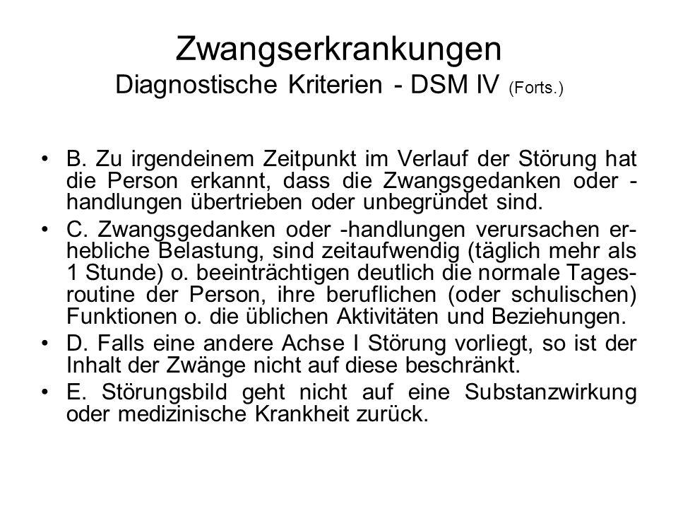 Zwangserkrankungen Diagnostische Kriterien - DSM IV (Forts.) B. Zu irgendeinem Zeitpunkt im Verlauf der Störung hat die Person erkannt, dass die Zwang