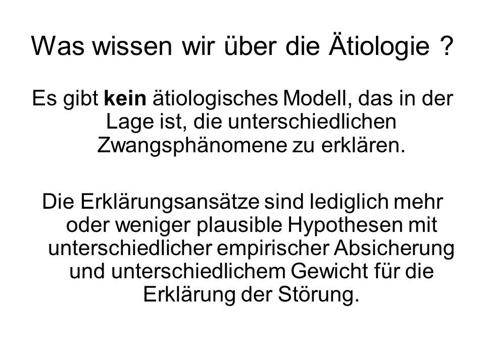 Was wissen wir über die Ätiologie ? Es gibt kein ätiologisches Modell, das in der Lage ist, die unterschiedlichen Zwangsphänomene zu erklären. Die Erk