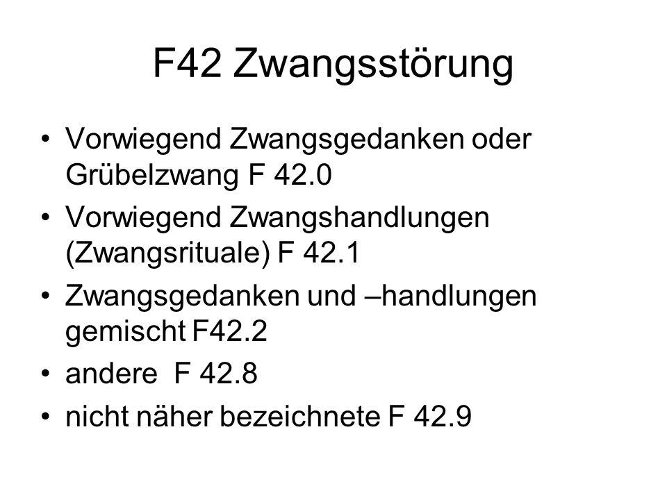 F42 Zwangsstörung Vorwiegend Zwangsgedanken oder Grübelzwang F 42.0 Vorwiegend Zwangshandlungen (Zwangsrituale) F 42.1 Zwangsgedanken und –handlungen gemischt F42.2 andere F 42.8 nicht näher bezeichnete F 42.9