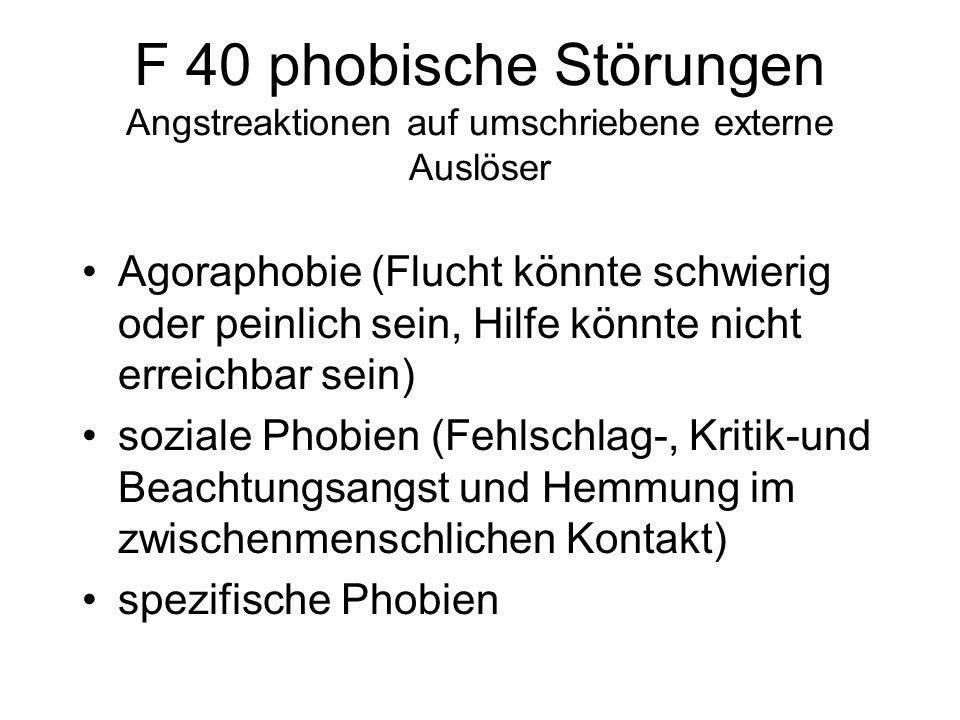 F 40 phobische Störungen Angstreaktionen auf umschriebene externe Auslöser Agoraphobie (Flucht könnte schwierig oder peinlich sein, Hilfe könnte nicht