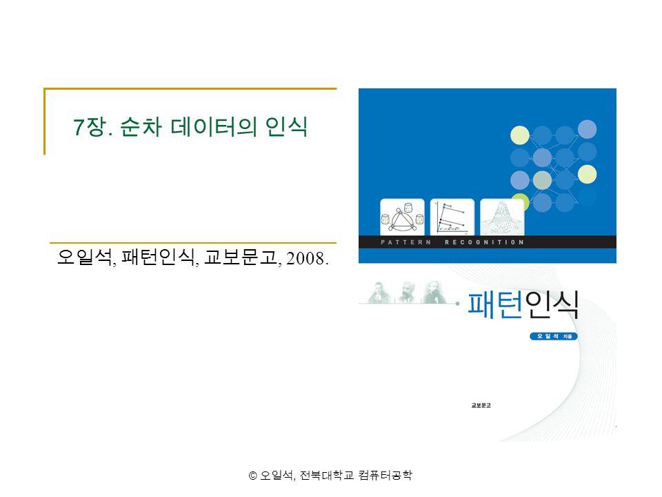 © 오일석, 전북대학교 컴퓨터공학 7 장. 순차 데이터의 인식 오일석, 패턴인식, 교보문고, 2008.