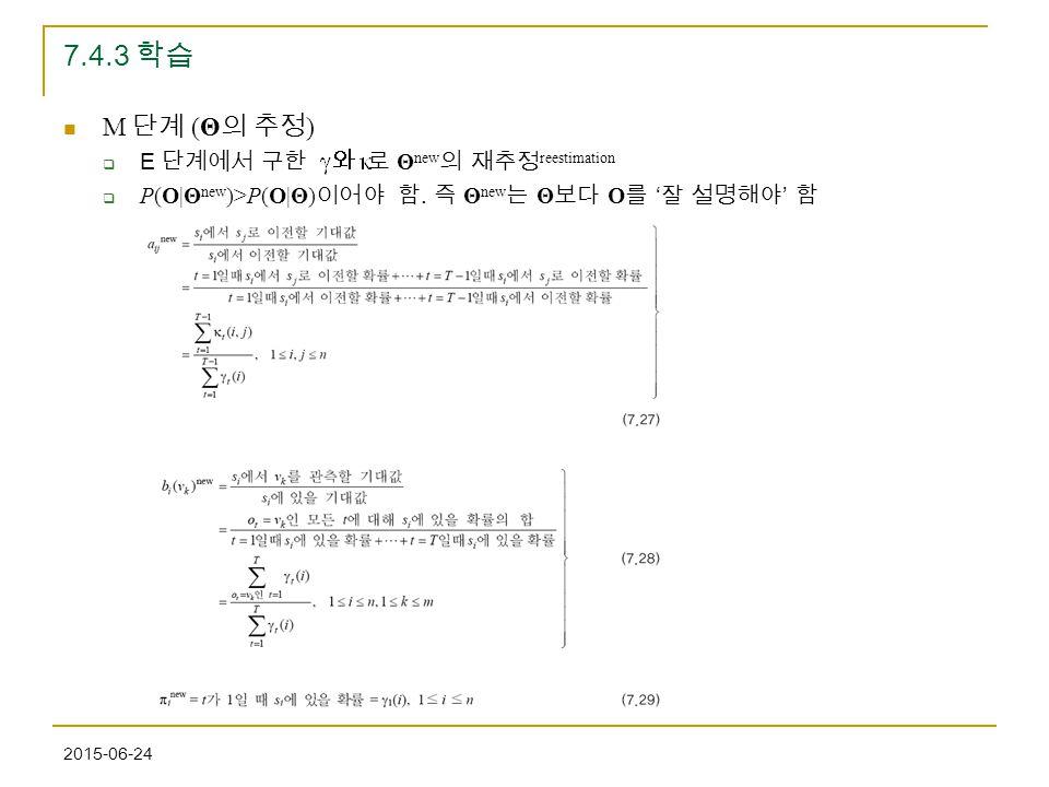 2015-06-24 7.4.3 학습 M 단계 (Θ 의 추정 )  E 단계에서 구한 로 Θ new 의 재추정 reestimation  P(O|Θ new )>P(O|Θ) 이어야 함. 즉 Θ new 는 Θ 보다 O 를 ' 잘 설명해야 ' 함