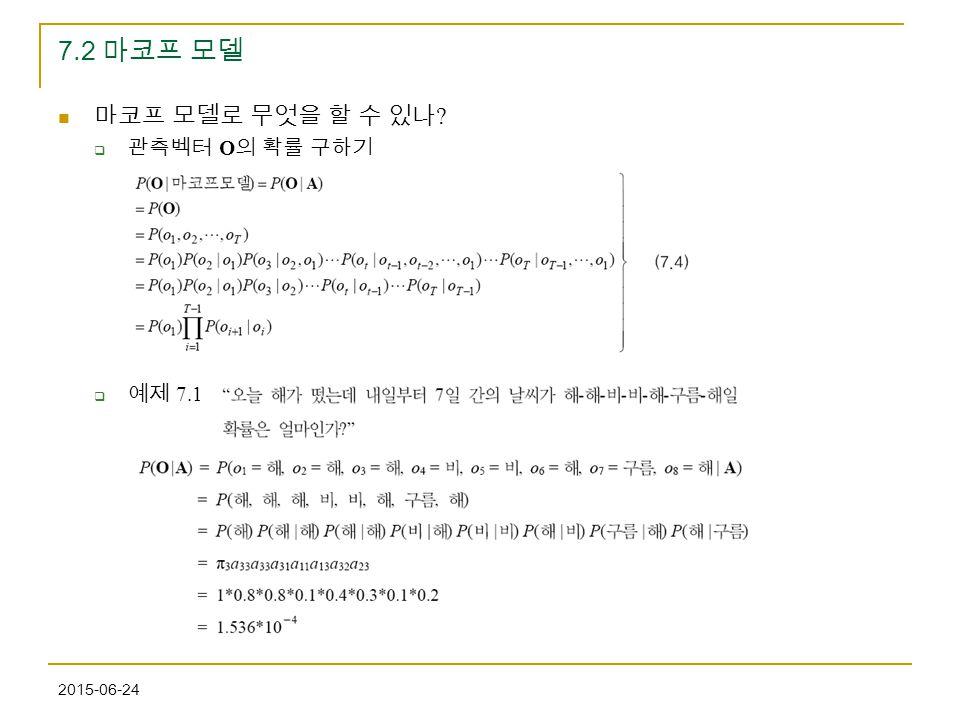 2015-06-24 7.2 마코프 모델 마코프 모델로 무엇을 할 수 있나 ?  관측벡터 O 의 확률 구하기  예제 7.1