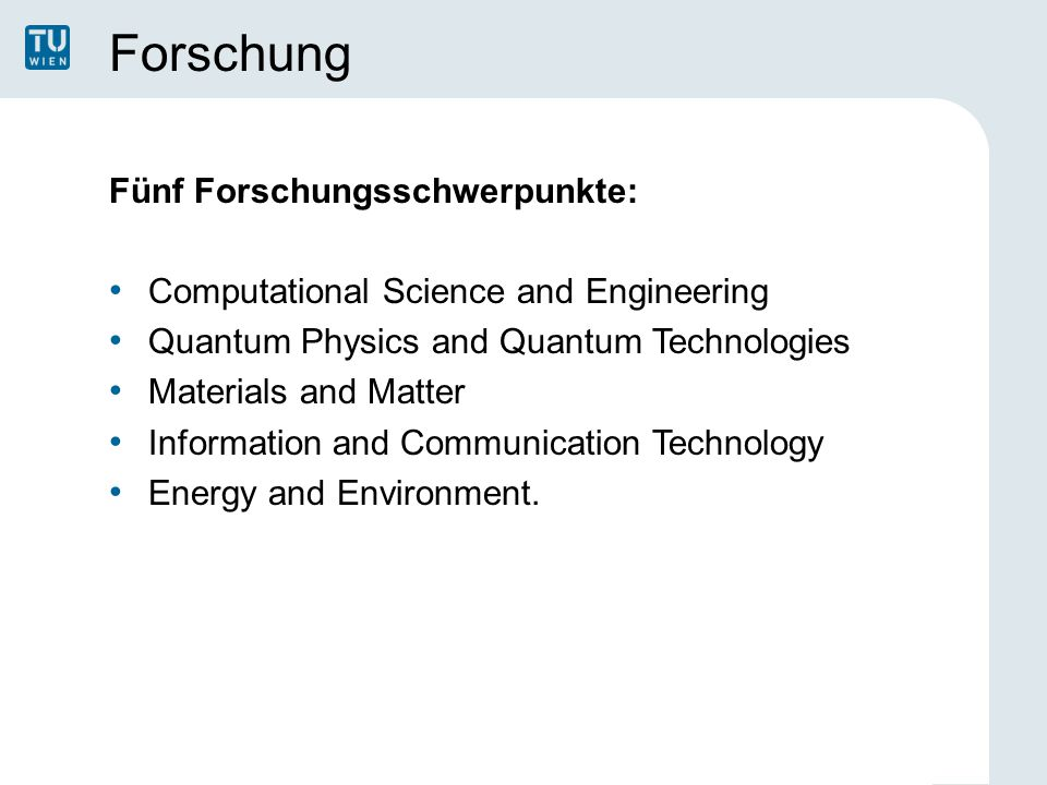 Forschung Fünf Forschungsschwerpunkte: Computational Science and Engineering Quantum Physics and Quantum Technologies Materials and Matter Information and Communication Technology Energy and Environment.