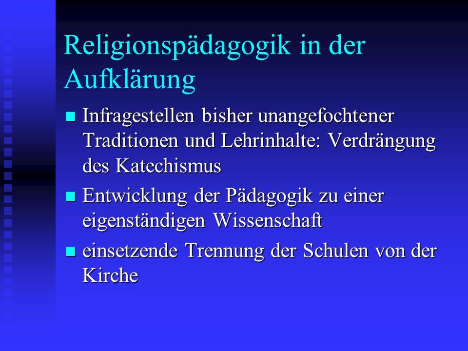 Religionspädagogik in der Aufklärung Infragestellen bisher unangefochtener Traditionen und Lehrinhalte: Verdrängung des Katechismus Infragestellen bis