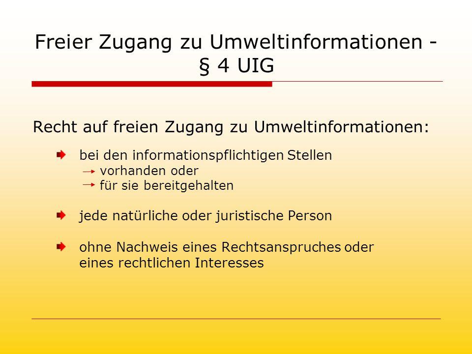Freier Zugang zu Umweltinformationen - § 4 UIG Recht auf freien Zugang zu Umweltinformationen: bei den informationspflichtigen Stellen vorhanden oder für sie bereitgehalten jede natürliche oder juristische Person ohne Nachweis eines Rechtsanspruches oder eines rechtlichen Interesses