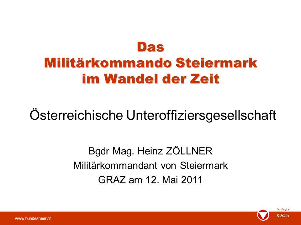 www.bundesheer.at Schutz & Hilfe Das Militärkommando Steiermark im Wandel der Zeit Österreichische Unteroffiziersgesellschaft Bgdr Mag. Heinz ZÖLLNER