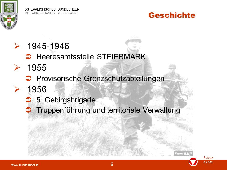 www.bundesheer.at Schutz & Hilfe ÖSTERREICHISCHES BUNDESHEER MILITÄRKOMMANDO STEIERMARK 6 Geschichte  1945-1946  Heeresamtsstelle STEIERMARK  1955  Provisorische Grenzschutzabteilungen  1956  5.