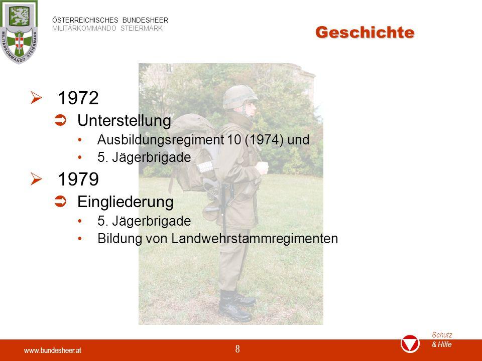 www.bundesheer.at Schutz & Hilfe ÖSTERREICHISCHES BUNDESHEER MILITÄRKOMMANDO STEIERMARK 8 Geschichte  1972  Unterstellung Ausbildungsregiment 10 (1974) und 5.