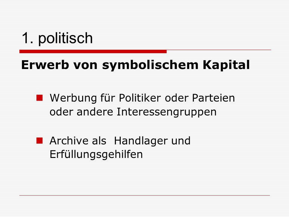1. politisch Erwerb von symbolischem Kapital Werbung für Politiker oder Parteien oder andere Interessengruppen Archive als Handlager und Erfüllungsgeh