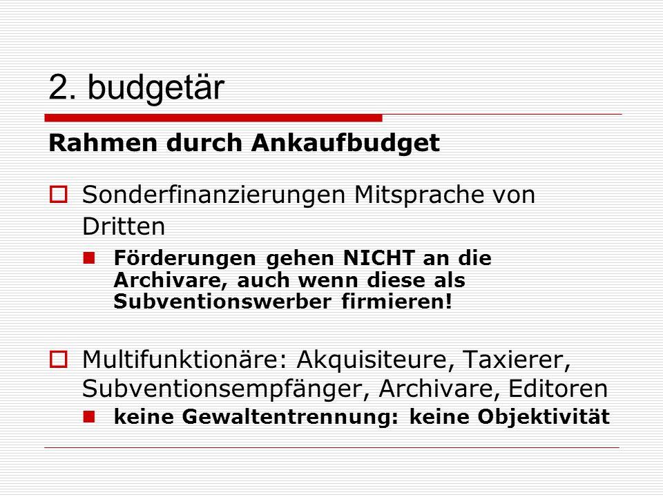 2. budgetär Rahmen durch Ankaufbudget  Sonderfinanzierungen Mitsprache von Dritten Förderungen gehen NICHT an die Archivare, auch wenn diese als Subv