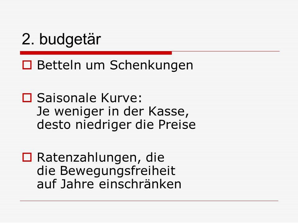 2. budgetär  Betteln um Schenkungen  Saisonale Kurve: Je weniger in der Kasse, desto niedriger die Preise  Ratenzahlungen, die die Bewegungsfreihei