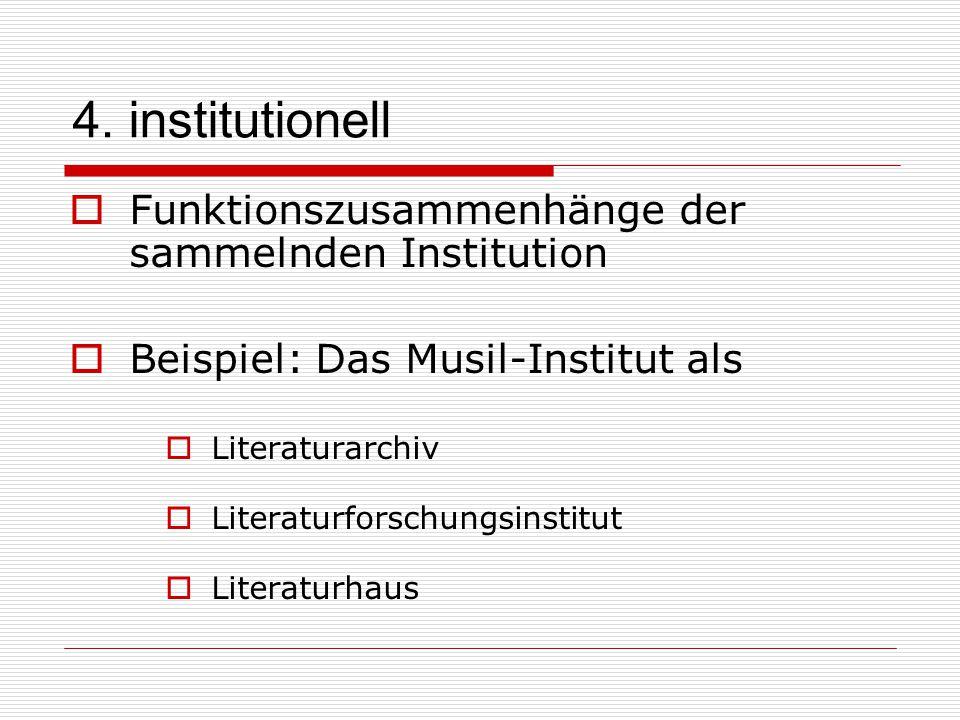 4. institutionell  Funktionszusammenhänge der sammelnden Institution  Beispiel: Das Musil-Institut als  Literaturarchiv  Literaturforschungsinstit