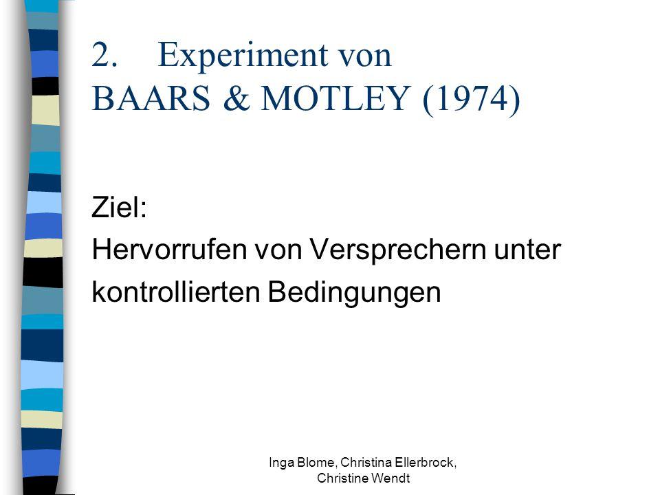 Inga Blome, Christina Ellerbrock, Christine Wendt 2.Experiment von BAARS & MOTLEY (1974) Ziel: Hervorrufen von Versprechern unter kontrollierten Bedingungen
