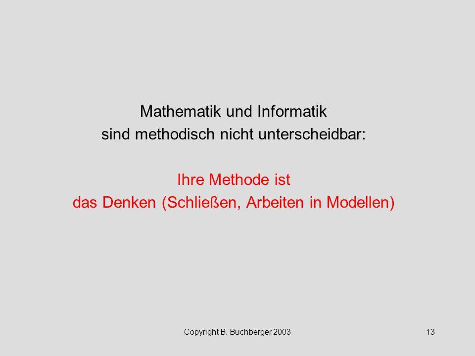 Copyright B. Buchberger 200313 Mathematik und Informatik sind methodisch nicht unterscheidbar: Ihre Methode ist das Denken (Schließen, Arbeiten in Mod