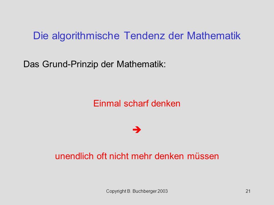 Copyright B. Buchberger 200321 Die algorithmische Tendenz der Mathematik Das Grund-Prinzip der Mathematik: Einmal scharf denken  unendlich oft nicht